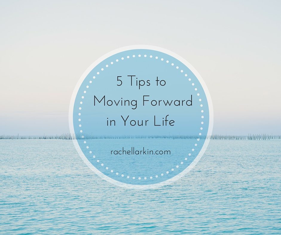 5 Tips to Moving Forward in your Life
