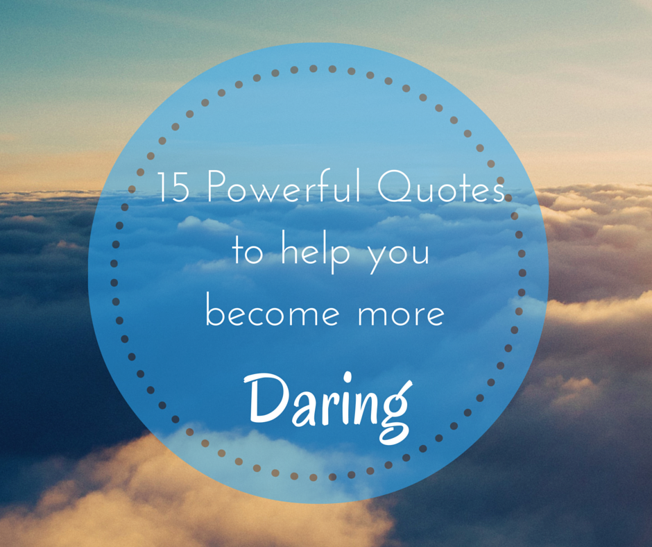 15 Powerful Quotes to help you become more DARING